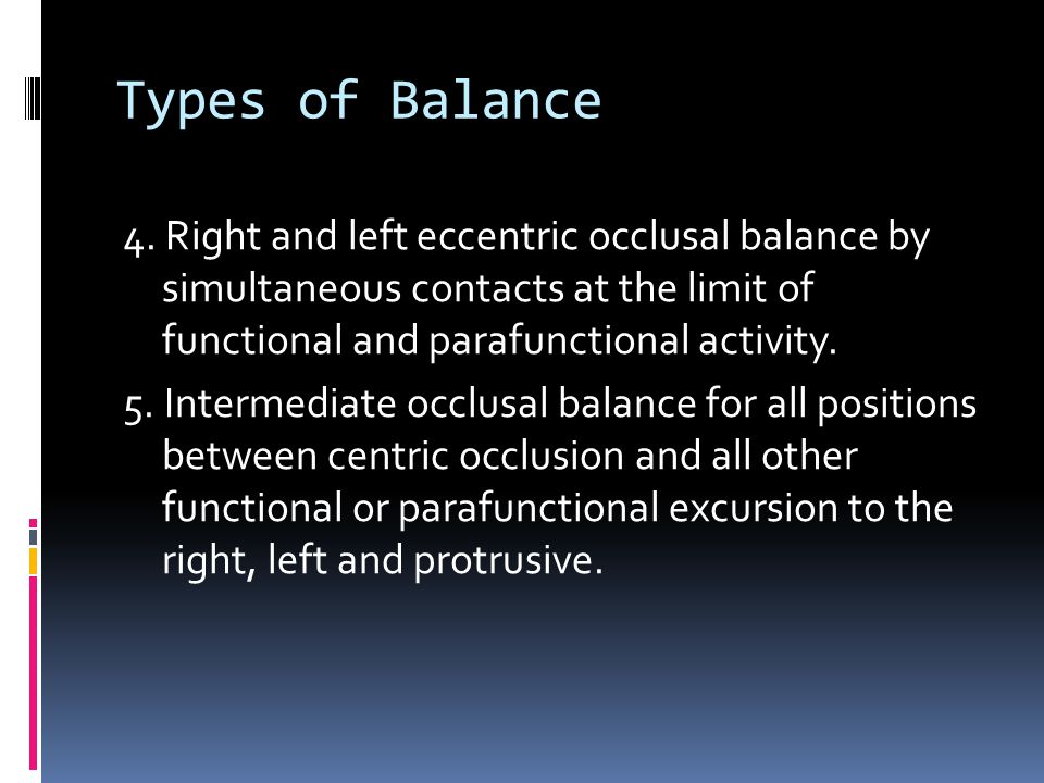 Types of Balance 4. Right and left eccentric occlusal balance by simultaneous contacts at the limit of functional and parafunctional activity. 5. Inte