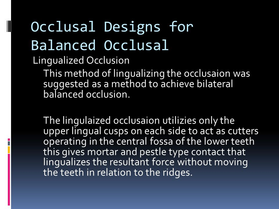 Occlusal Designs for Balanced Occlusal Lingualized Occlusion This method of lingualizing the occlusaion was suggested as a method to achieve bilateral balanced occlusion.