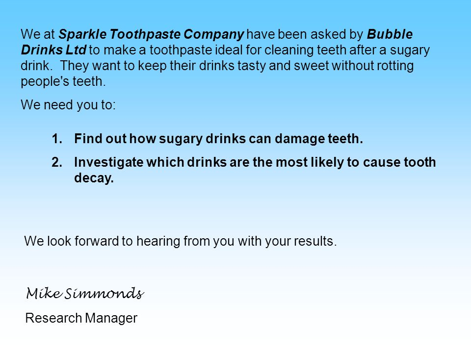 We at Sparkle Toothpaste Company have been asked by Bubble Drinks Ltd to make a toothpaste ideal for cleaning teeth after a sugary drink.