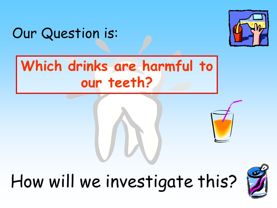 Our Question is: Which drinks are harmful to our teeth How will we investigate this