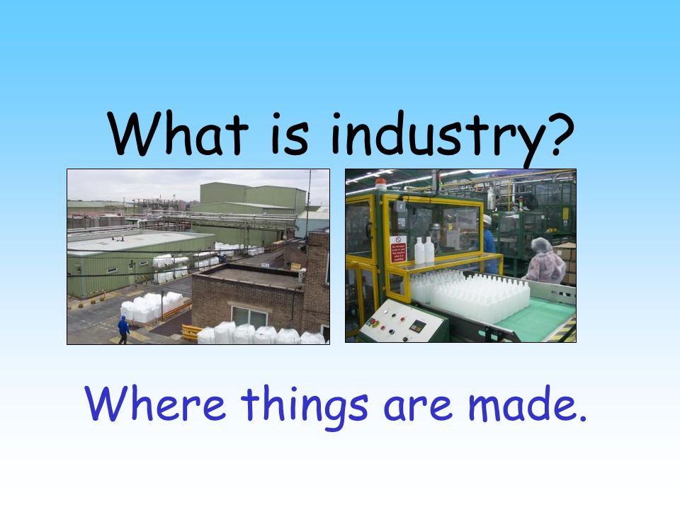 What is industry Where things are made.