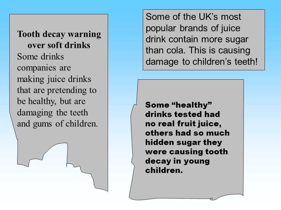 Tooth decay warning over soft drinks Some drinks companies are making juice drinks that are pretending to be healthy, but are damaging the teeth and g