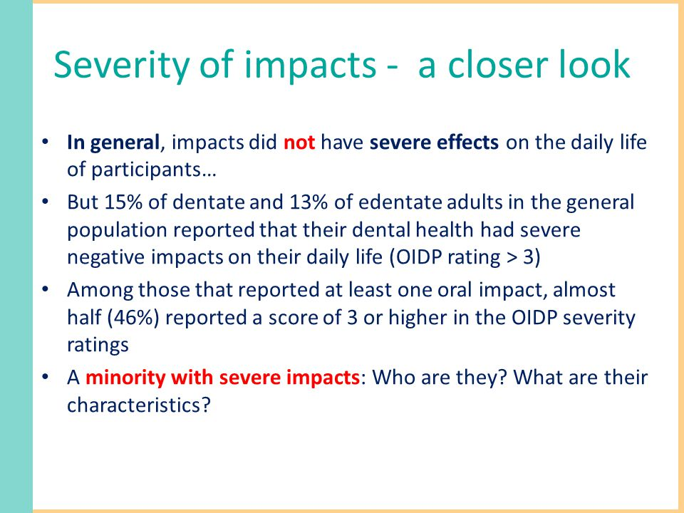 Severity of impacts - a closer look In general, impacts did not have severe effects on the daily life of participants… But 15% of dentate and 13% of edentate adults in the general population reported that their dental health had severe negative impacts on their daily life (OIDP rating > 3) Among those that reported at least one oral impact, almost half (46%) reported a score of 3 or higher in the OIDP severity ratings A minority with severe impacts: Who are they.