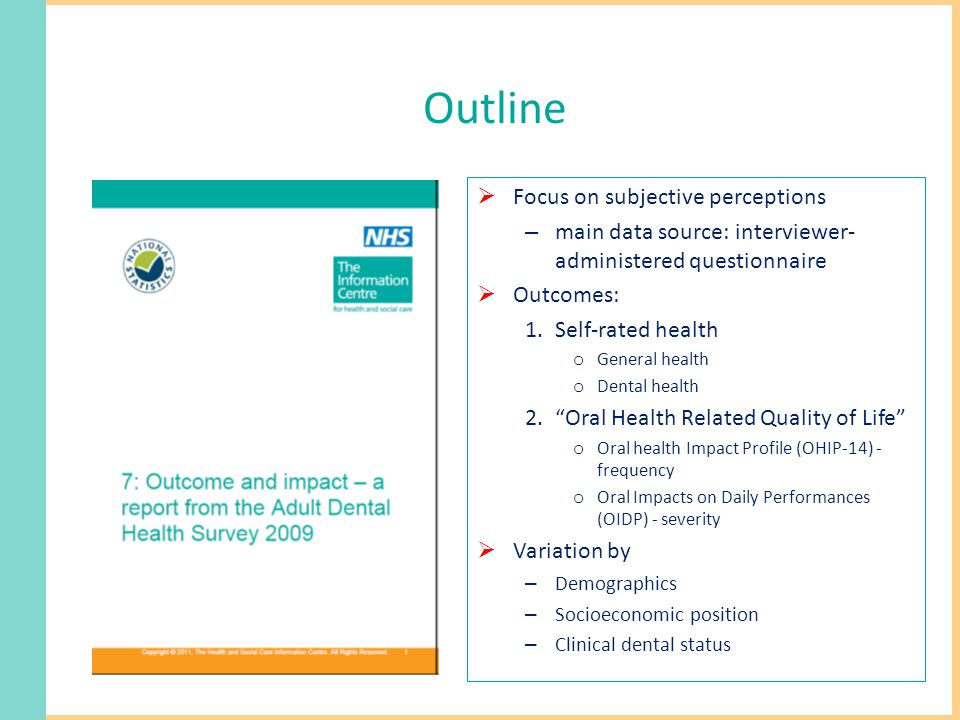 Outline Focus on subjective perceptions – main data source: interviewer- administered questionnaire Outcomes: 1.Self-rated health o General health o Dental health 2.Oral Health Related Quality of Life o Oral health Impact Profile (OHIP-14) - frequency o Oral Impacts on Daily Performances (OIDP) - severity Variation by – Demographics – Socioeconomic position – Clinical dental status