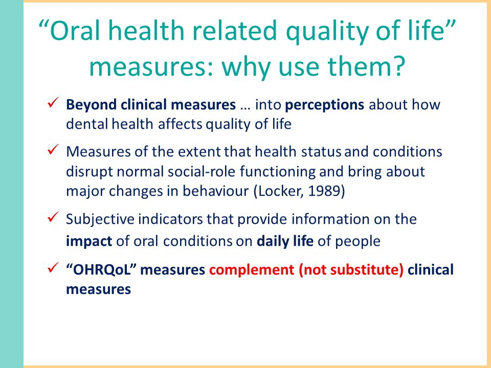 Oral health related quality of life measures: why use them.