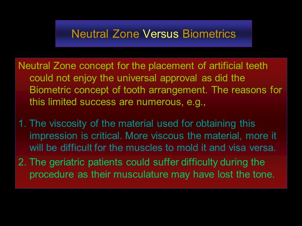 Neutral Zone Versus Biometrics Neutral Zone concept for the placement of artificial teeth could not enjoy the universal approval as did the Biometric