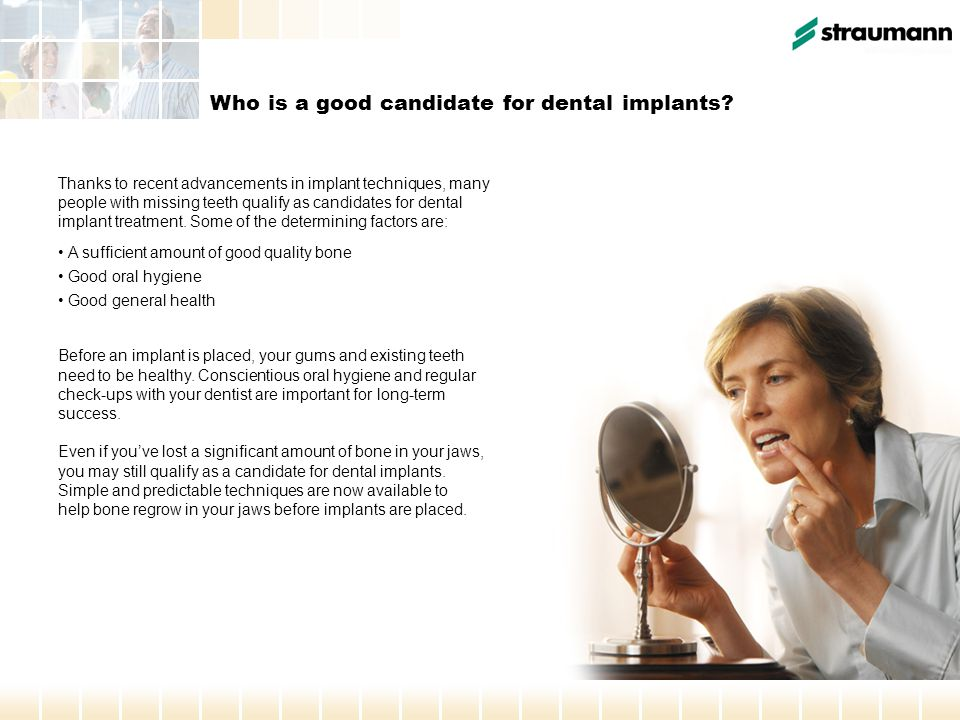 Who is a good candidate for dental implants? Thanks to recent advancements in implant techniques, many people with missing teeth qualify as candidates