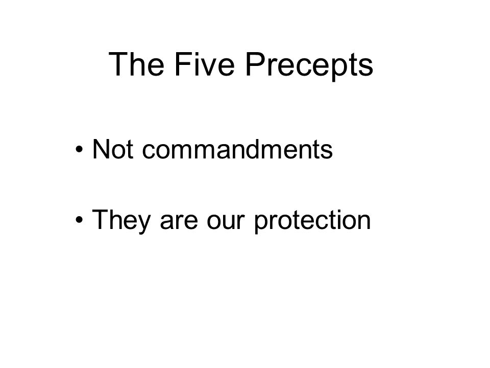 The Five Precepts Not commandments They are our protection Means of training ourselves