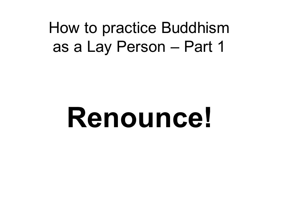 How to practice Buddhism as a Lay Person – Part 1 Renounce!