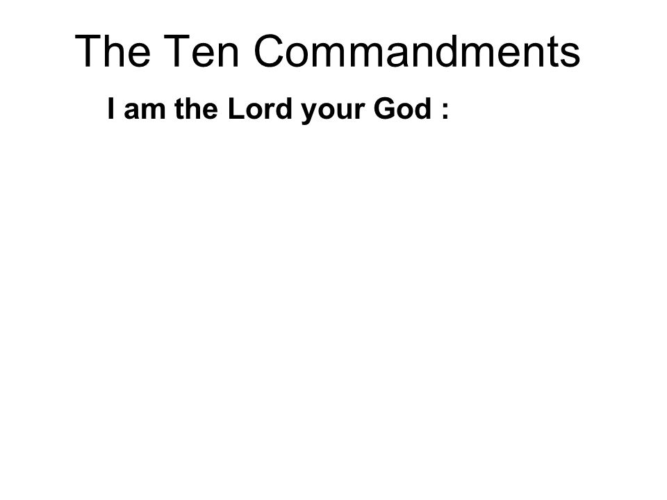 The Ten Commandments I am the Lord your God : 1.You shall have no other Gods before me 2.You shall not make any graven images… 3.You shall not misuse the name of God 4.Remember the Sabbath, to keep it holy 5.Honor your father and mother 6.You shall not murder 7.You shall not commit adultery 8.You shall not steal 9.You shall not lie 10.You shall not covet