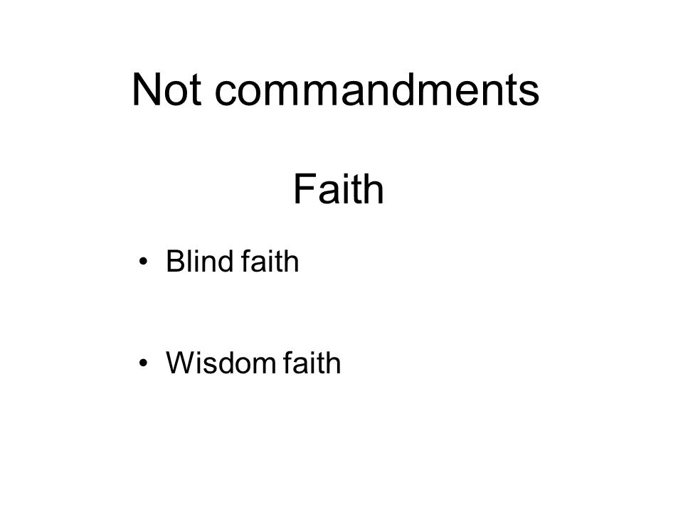 Not commandments Faith Blind faith - Dogmatic, unquestioning Wisdom faith - Receptive, enquiring