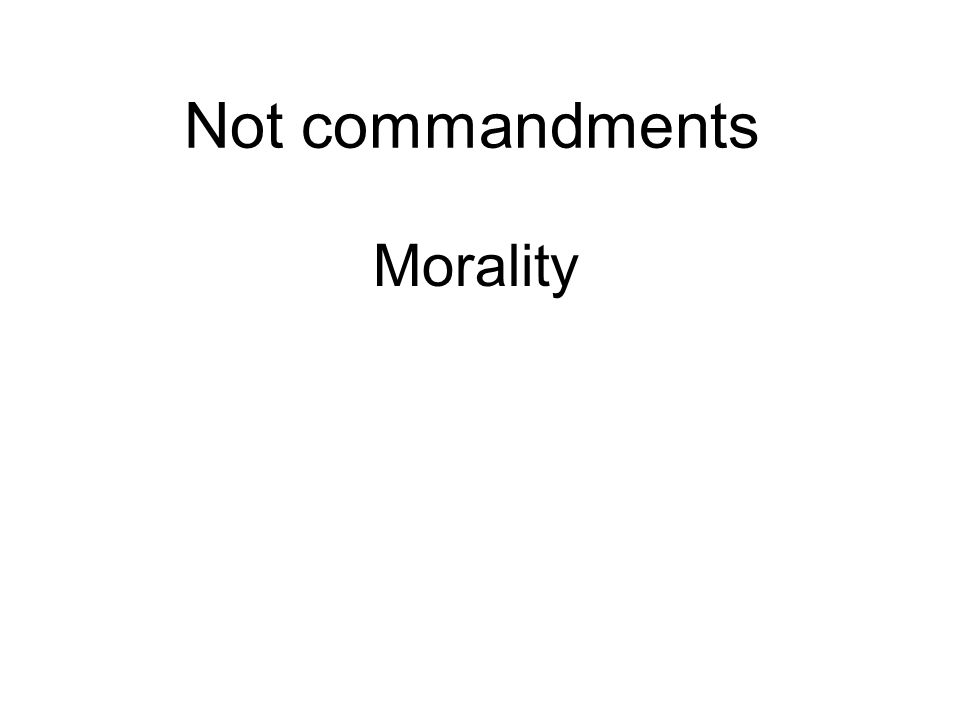 Not commandments Morality Externalized - Responsibility is outside Internalized - Responsibility is within