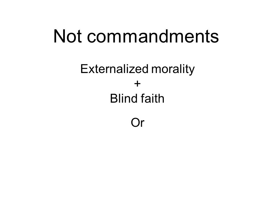 Not commandments Externalized morality + Blind faith Or Internalized morality + Wisdom faith