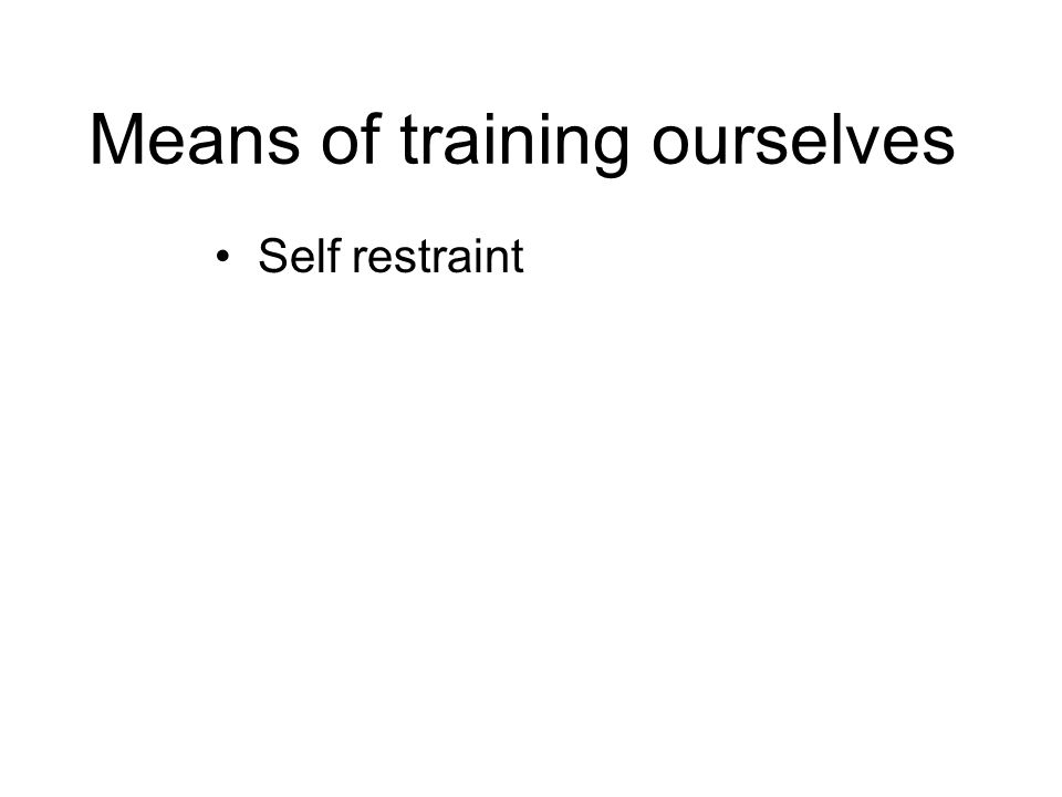Means of training ourselves Self restraint Determination Consideration for all others