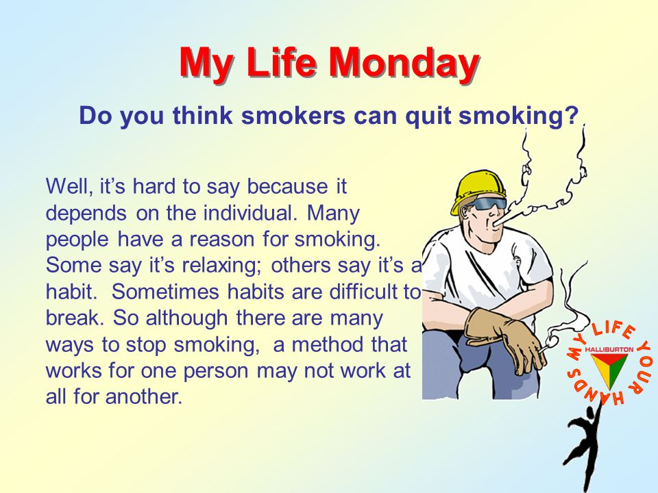 Do you think smokers can quit smoking? My Life Monday Well, its hard to say because it depends on the individual. Many people have a reason for smokin