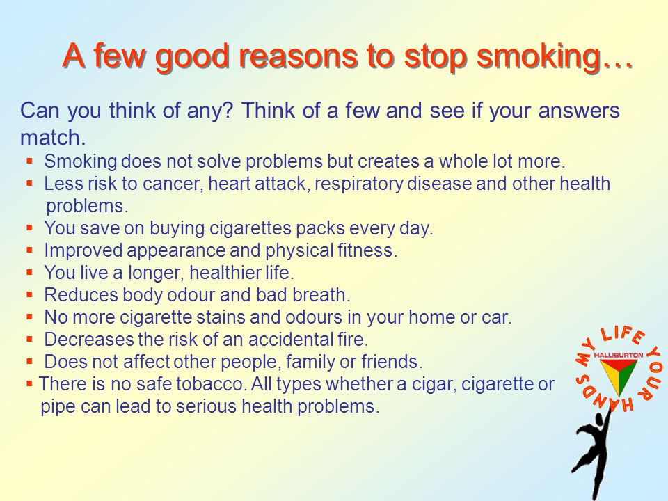 A few good reasons to stop smoking… Can you think of any? Think of a few and see if your answers match. Smoking does not solve problems but creates a