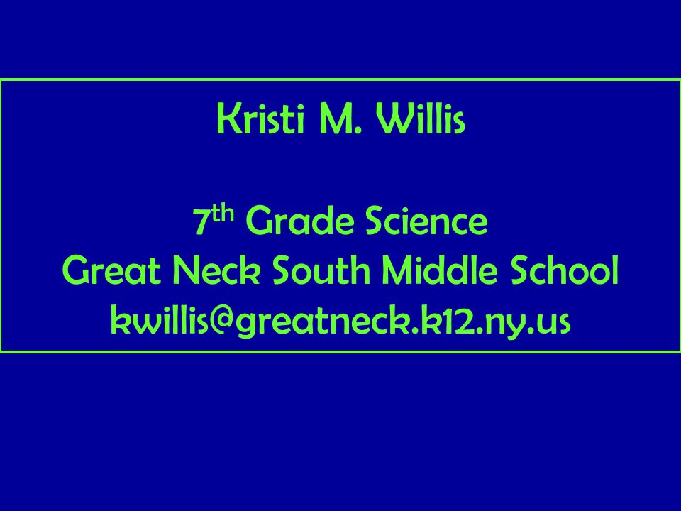 Kristi M. Willis 7 th Grade Science Great Neck South Middle School kwillis@greatneck.k12.ny.us