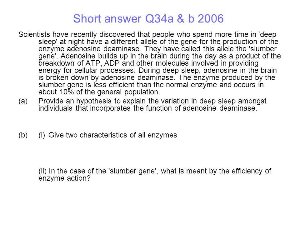Short answer Q34a & b 2006 Scientists have recently discovered that people who spend more time in deep sleep at night have a different allele of the gene for the production of the enzyme adenosine deaminase.