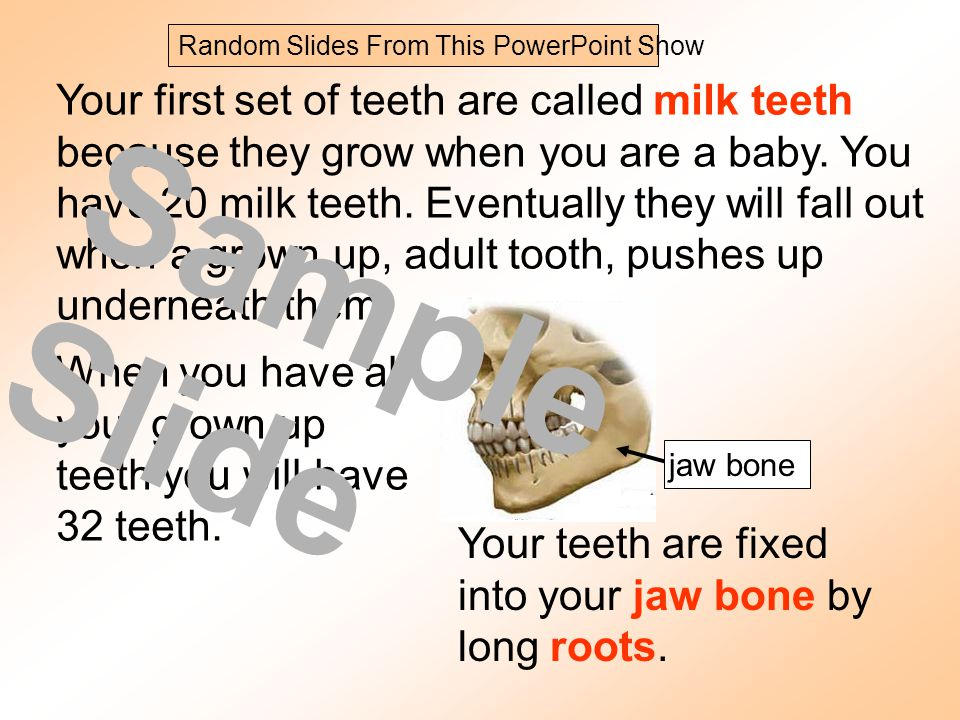 Your first set of teeth are called milk teeth because they grow when you are a baby. You have 20 milk teeth. Eventually they will fall out when a grow