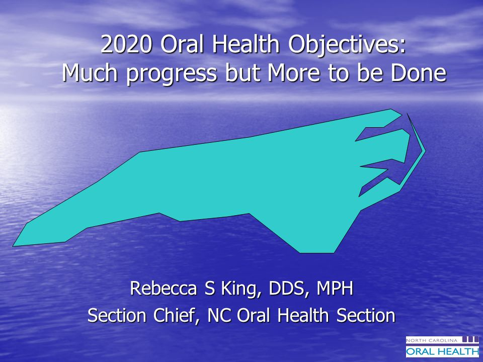 2020 Oral Health Objectives: Much progress but More to be Done Rebecca S King, DDS, MPH Section Chief, NC Oral Health Section