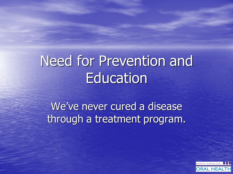 Need for Prevention and Education Weve never cured a disease through a treatment program.