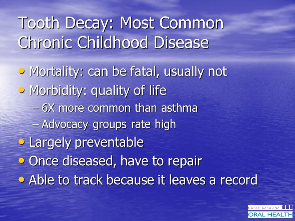 Tooth Decay: Most Common Chronic Childhood Disease Mortality: can be fatal, usually not Mortality: can be fatal, usually not Morbidity: quality of life Morbidity: quality of life –6X more common than asthma –Advocacy groups rate high Largely preventable Largely preventable Once diseased, have to repair Once diseased, have to repair Able to track because it leaves a record Able to track because it leaves a record