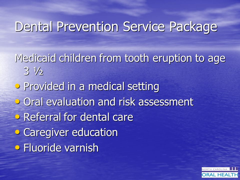 Dental Prevention Service Package Medicaid children from tooth eruption to age 3 ½ Provided in a medical setting Provided in a medical setting Oral evaluation and risk assessment Oral evaluation and risk assessment Referral for dental care Referral for dental care Caregiver education Caregiver education Fluoride varnish Fluoride varnish