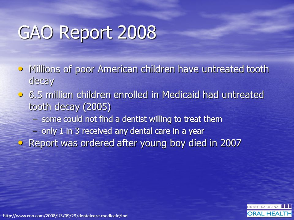 GAO Report 2008 Millions of poor American children have untreated tooth decay Millions of poor American children have untreated tooth decay 6.5 million children enrolled in Medicaid had untreated tooth decay (2005) 6.5 million children enrolled in Medicaid had untreated tooth decay (2005) –some could not find a dentist willing to treat them –only 1 in 3 received any dental care in a year Report was ordered after young boy died in 2007 Report was ordered after young boy died in 2007 http://www.cnn.com/2008/US/09/23/dentalcare.medicaid/ind