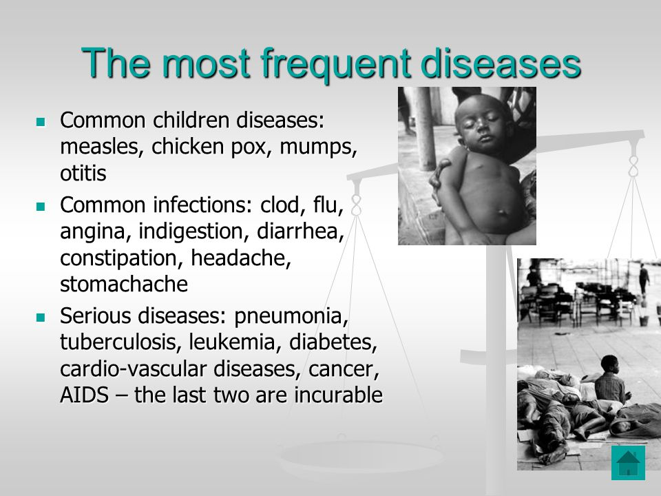 The most frequent diseases Common children diseases: measles, chicken pox, mumps, otitis Common children diseases: measles, chicken pox, mumps, otitis Common infections: clod, flu, angina, indigestion, diarrhea, constipation, headache, stomachache Common infections: clod, flu, angina, indigestion, diarrhea, constipation, headache, stomachache Serious diseases: pneumonia, tuberculosis, leukemia, diabetes, cardio-vascular diseases, cancer, AIDS – the last two are incurable Serious diseases: pneumonia, tuberculosis, leukemia, diabetes, cardio-vascular diseases, cancer, AIDS – the last two are incurable