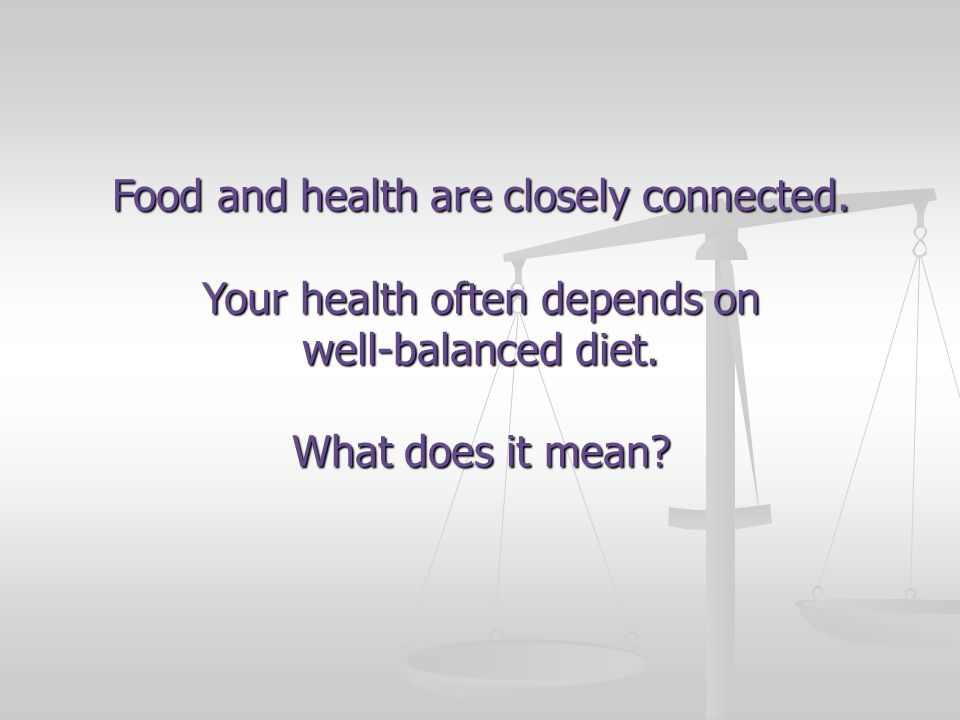 Food and health are closely connected. Your health often depends on well-balanced diet.