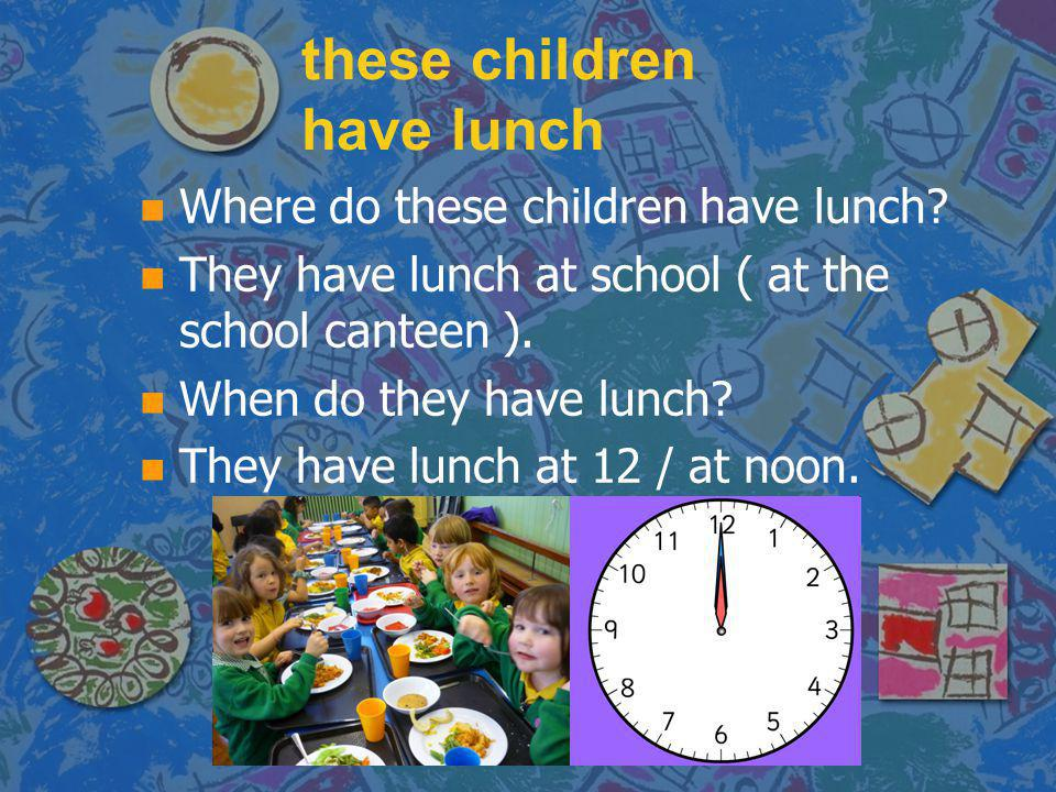these children have lunch n n Where do these children have lunch? n n They have lunch at school ( at the school canteen ). n n When do they have lunch