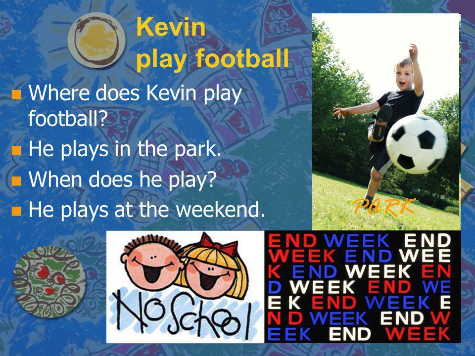 Kevin play football n n Where does Kevin play football? n n He plays in the park. n n When does he play? n n He plays at the weekend. PARK