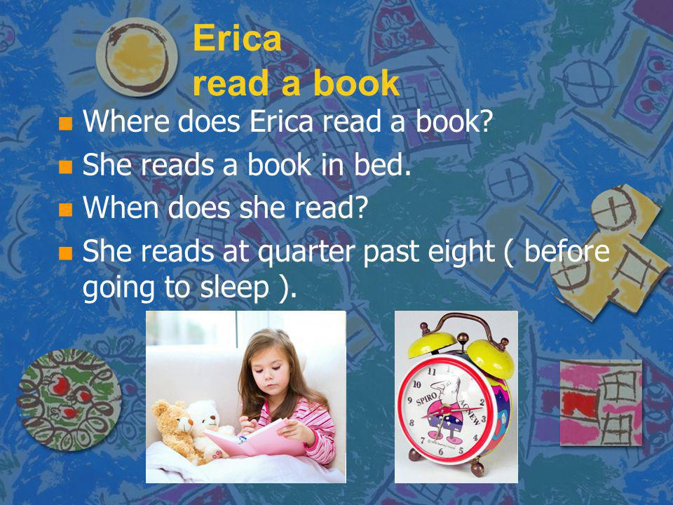 Erica read a book n n Where does Erica read a book? n n She reads a book in bed. n n When does she read? n n She reads at quarter past eight ( before