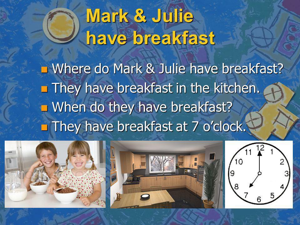 Mark & Julie have breakfast n Where do Mark & Julie have breakfast? n They have breakfast in the kitchen. n When do they have breakfast? n They have b