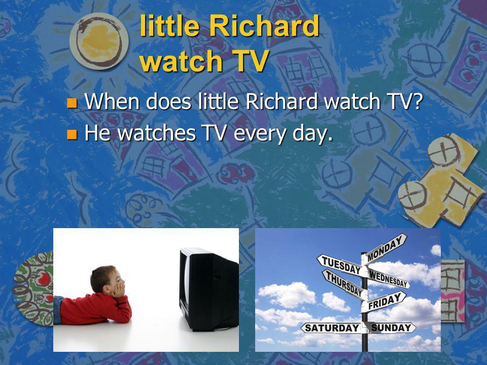 little Richard watch TV n When does little Richard watch TV? n He watches TV every day.