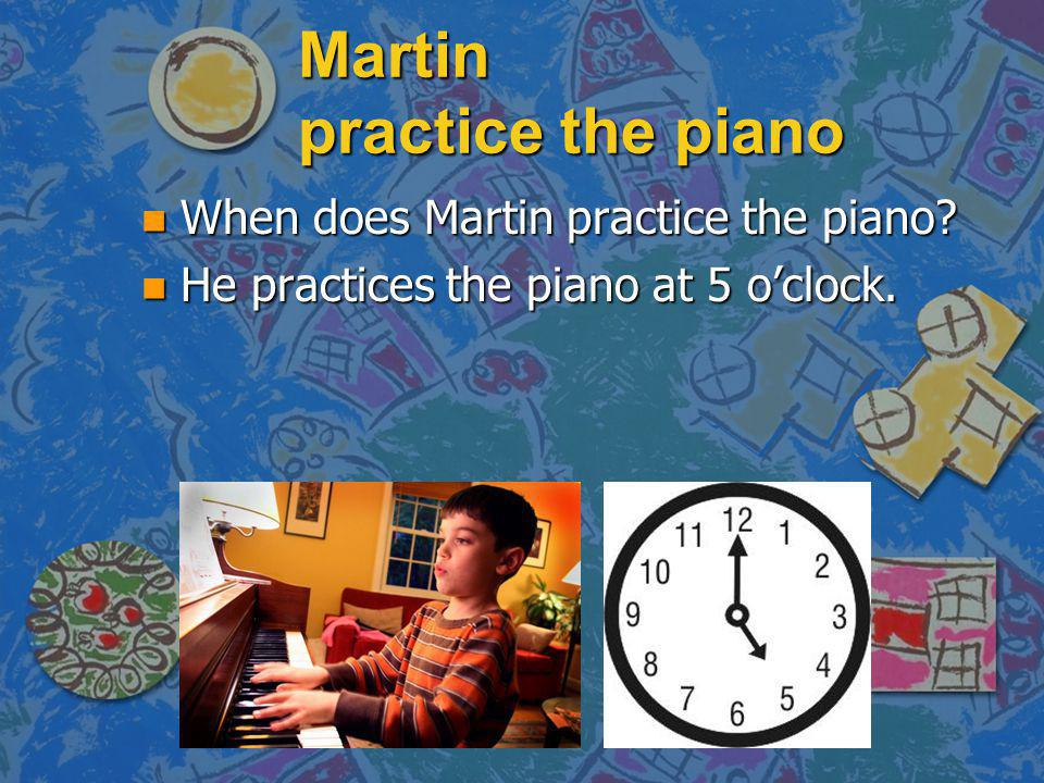 Martin practice the piano n When does Martin practice the piano? n He practices the piano at 5 oclock.