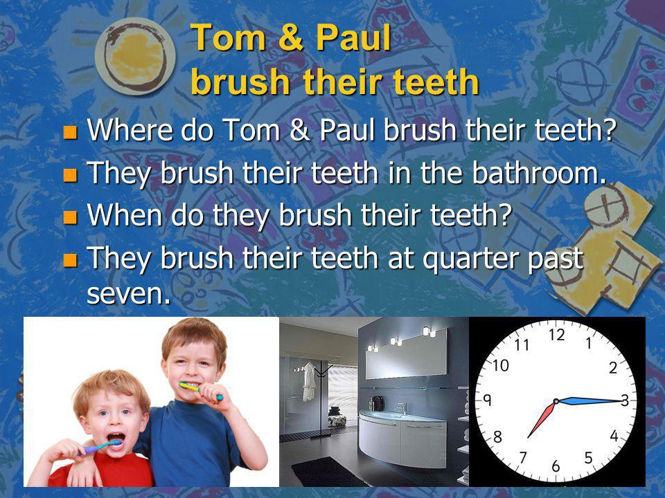 Tom & Paul brush their teeth n Where do Tom & Paul brush their teeth? n They brush their teeth in the bathroom. n When do they brush their teeth? n Th