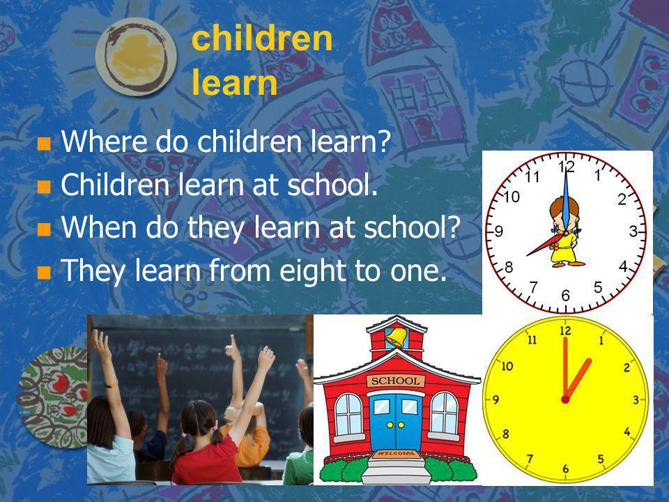 children learn n n Where do children learn? n n Children learn at school. n n When do they learn at school? n n They learn from eight to one.