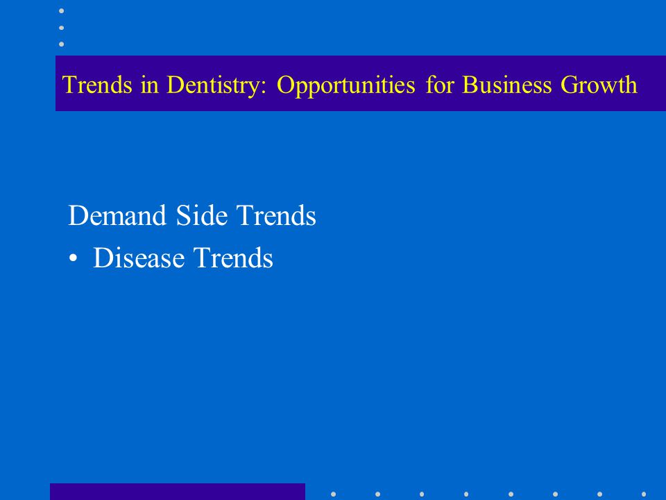 Trends in Dentistry: Opportunities for Business Growth Demand Side Trends Disease Trends