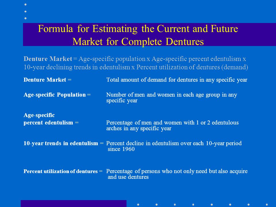 Formula for Estimating the Current and Future Market for Complete Dentures Denture Market =Total amount of demand for dentures in any specific year Age-specific Population =Number of men and women in each age group in any specific year Age-specific percent edentulism =Percentage of men and women with 1 or 2 edentulous arches in any specific year 10-year trends in edentulism =Percent decline in edentulism over each 10-year period since 1960 Percent utilization of dentures = Percentage of persons who not only need but also acquire and use dentures Denture Market = Age-specific population x Age-specific percent edentulism x 10-year declining trends in edentulism x Percent utilization of dentures (demand)