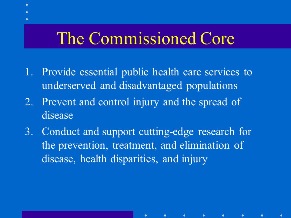The Commissioned Core 1.Provide essential public health care services to underserved and disadvantaged populations 2.Prevent and control injury and the spread of disease 3.Conduct and support cutting-edge research for the prevention, treatment, and elimination of disease, health disparities, and injury