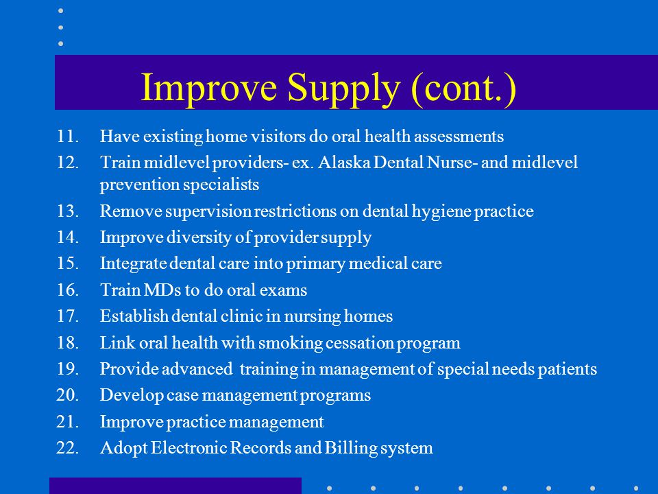 Improve Supply (cont.) 11.Have existing home visitors do oral health assessments 12.Train midlevel providers- ex.