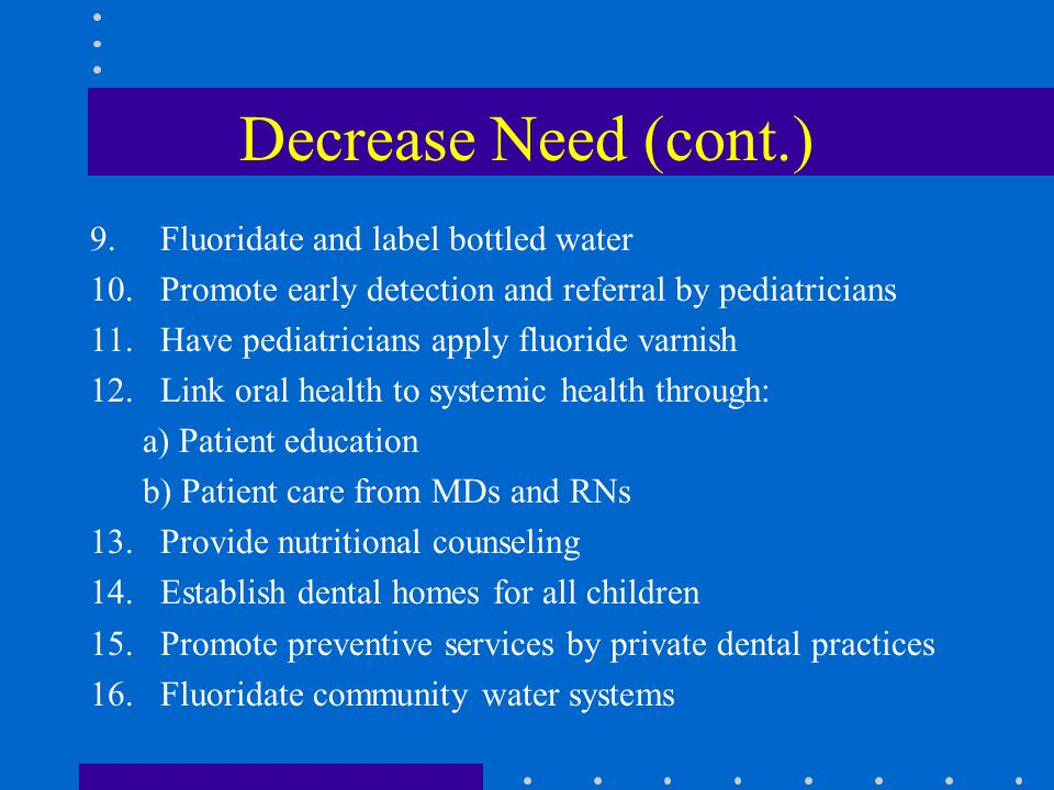 Decrease Need (cont.) 9.Fluoridate and label bottled water 10.Promote early detection and referral by pediatricians 11.Have pediatricians apply fluoride varnish 12.Link oral health to systemic health through: a) Patient education b) Patient care from MDs and RNs 13.Provide nutritional counseling 14.Establish dental homes for all children 15.Promote preventive services by private dental practices 16.Fluoridate community water systems