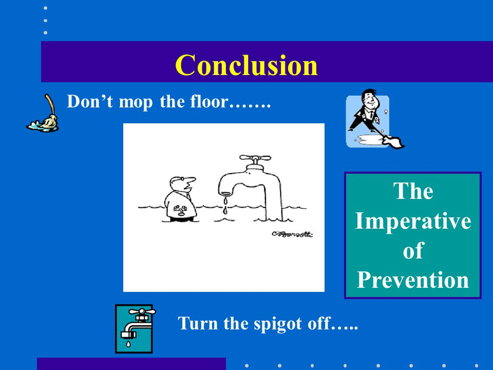 Dont mop the floor……. Turn the spigot off….. Conclusion The Imperative of Prevention