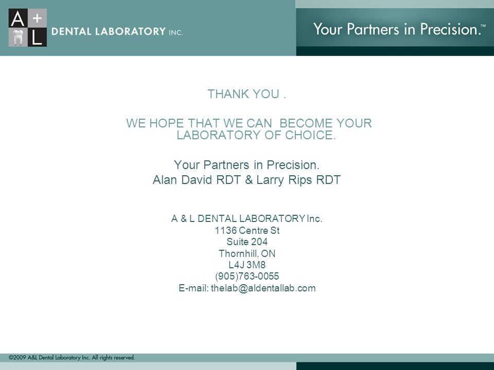 THANK YOU. WE HOPE THAT WE CAN BECOME YOUR LABORATORY OF CHOICE. Your Partners in Precision. Alan David RDT & Larry Rips RDT A & L DENTAL LABORATORY I