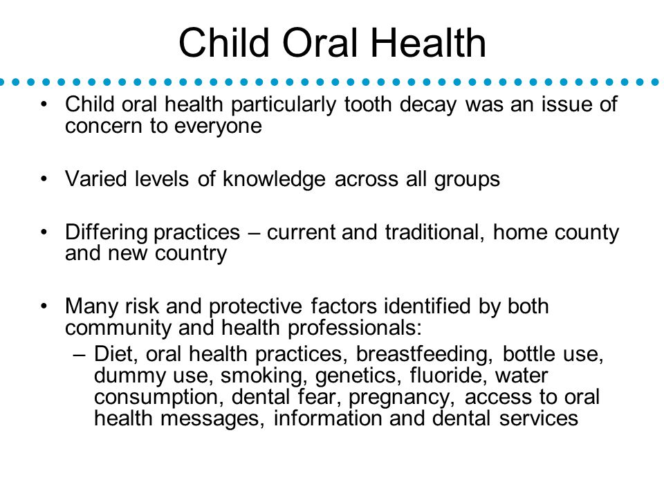 Child Oral Health Child oral health particularly tooth decay was an issue of concern to everyone Varied levels of knowledge across all groups Differing practices – current and traditional, home county and new country Many risk and protective factors identified by both community and health professionals: –Diet, oral health practices, breastfeeding, bottle use, dummy use, smoking, genetics, fluoride, water consumption, dental fear, pregnancy, access to oral health messages, information and dental services