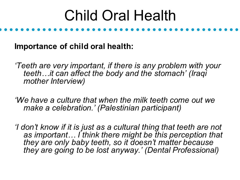 Child Oral Health Importance of child oral health: Teeth are very important, if there is any problem with your teeth…it can affect the body and the stomach (Iraqi mother Interview) We have a culture that when the milk teeth come out we make a celebration.