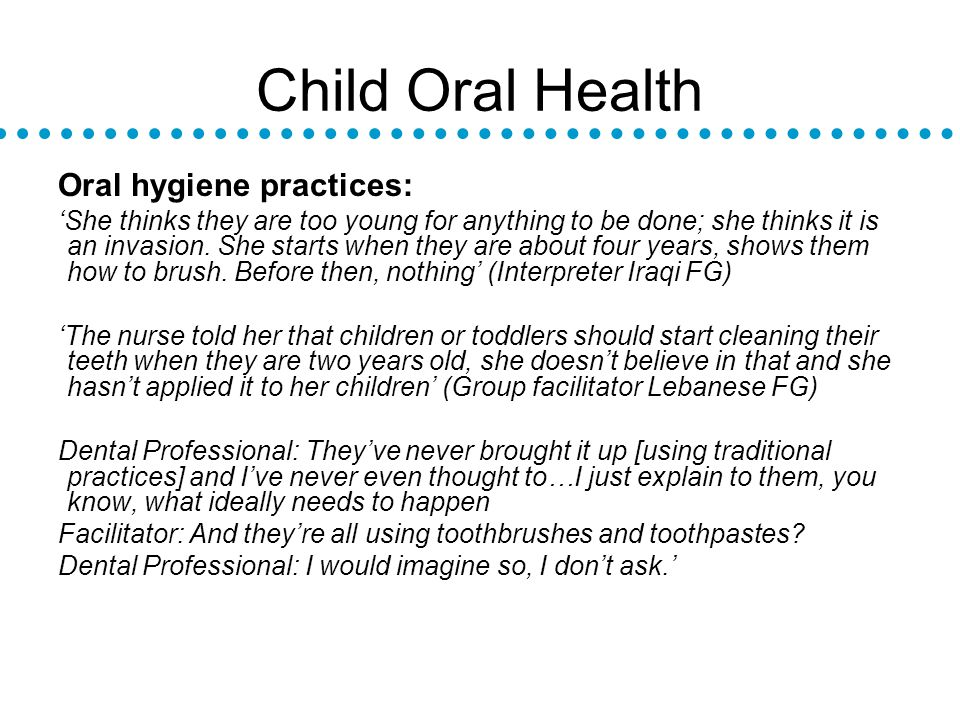 Child Oral Health Oral hygiene practices: She thinks they are too young for anything to be done; she thinks it is an invasion.