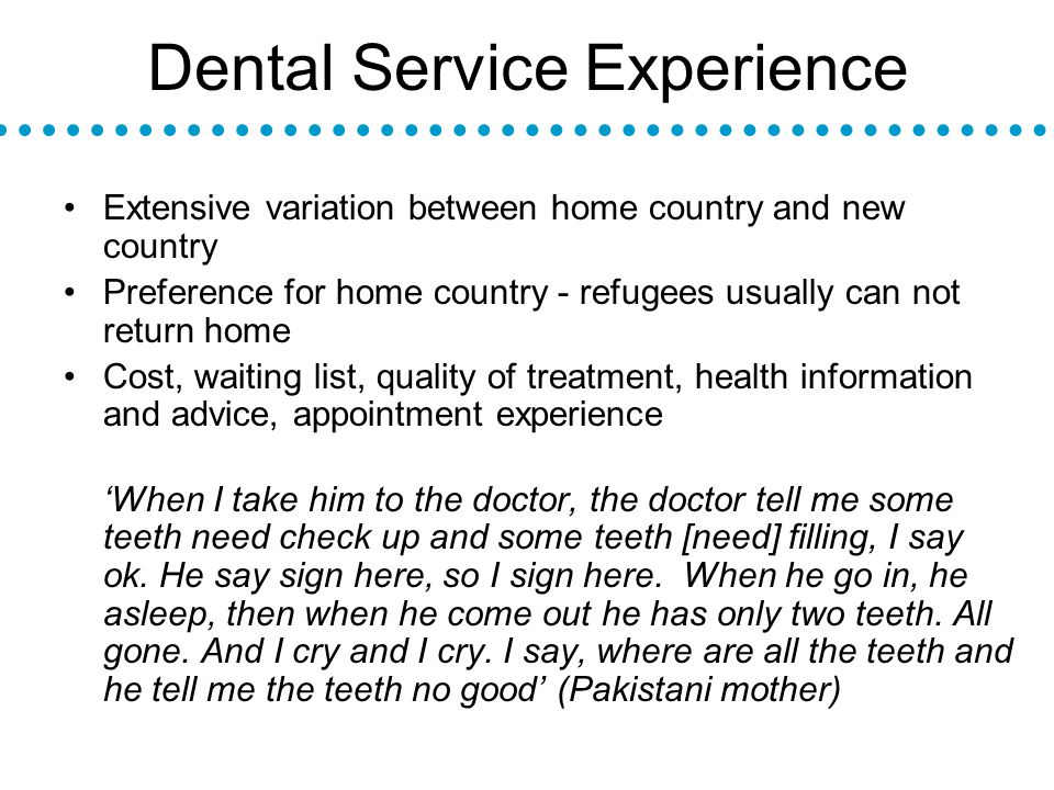 Dental Service Experience Extensive variation between home country and new country Preference for home country - refugees usually can not return home Cost, waiting list, quality of treatment, health information and advice, appointment experience When I take him to the doctor, the doctor tell me some teeth need check up and some teeth [need] filling, I say ok.