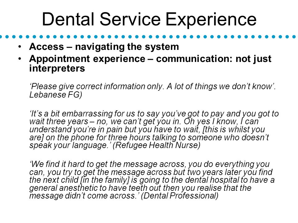 Dental Service Experience Access – navigating the system Appointment experience – communication: not just interpreters Please give correct information only.